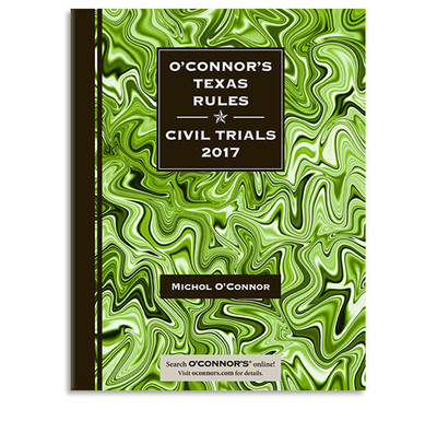 O'Connor's Texas Rules * Civil Trials 2017