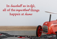 "In Baseball as in Life all of the Important Things Happen at Home 13"" x 4"" Vinyl Decal Sticker"