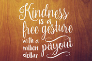 "Kindness is a Free Gesture with a  Million Dollar Payout 11"" x 11"" WHITE Vinyl Decal Sticker"