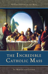The Incredible Catholic Mass: An Explanation of the Mass