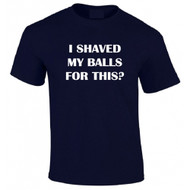 I Shaved My Balls For This T-shirt
