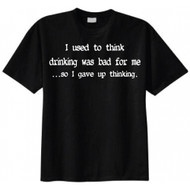 I Used to Think Drinking Was Bad for Me...so I Gave up Thinking T-shirt