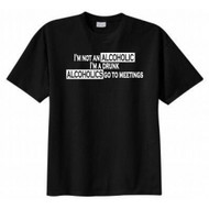 I'm Not an Alcoholic I Am a Drunk Alcoholics Go to Meetings T-shirt