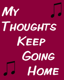My Thoughts Keep Going Home