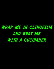 """Wrap Me In Clingfilm And Beat Me With A Cucumber"" T-Shirt."