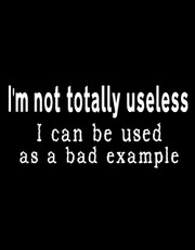 """I'm Not Totally Useless- I Can Be Used As A Bad Example"" T-Shirt."