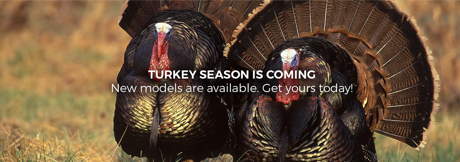 Turkey Season is Coming. New models are available. Get yours today!