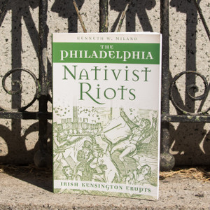 The Philadelphia Nativist Riots: Irish Kensington Erupts