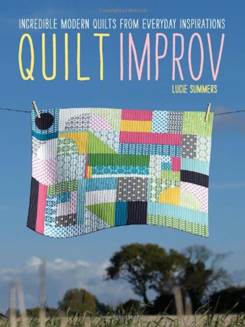 Quilt Improv: Incredible quilts from everyday inspirations by Lucie Summers