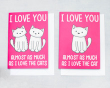 I love you almost as much as the cat/cats - greetings card