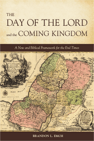 The Day of the Lord and the Coming Kingdom: A New and Biblical Framework for the End Times by Brandon L Emch