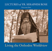 Lectures of Fr. Seraphim Rose, Vol. 1 - Living the Orthodox Worldview