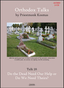 Orthodox Talks #28: Do the Dead Need Our Help or Do We Need Theirs?