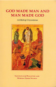 God Made Man and Man Made God: Collected Essays on the Unique View of Man, the Cosmos, Grace, and Deification That Distinguishes Eastern Orthodoxy From Western Christianity