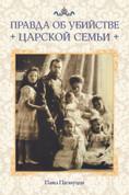 Правда об убийстве Царской семьи: Историко-критический очерк (PB)