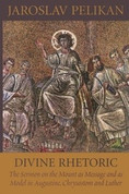 Divine Rhetoric: The Sermon on the Mount as Message and as Model in Augustine, Chrysostom and Luther