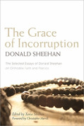 The Grace of Incorruption: The Selected Essays of Donald Sheehan on Orthodox Life and Poetics