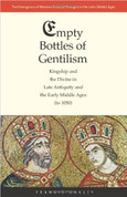 Empty Bottles of Gentilism: Kingship and the Divine in Late Antiquity and the Early Middle Ages (to 1050) (The Emergence of Western Political Thought in the Latin Middle Ages)