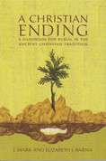 Christian Ending: A Handbook for Ancient Christian Burial, A