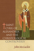 St. Cyril of Alexandria: The Christological Controversy: Its History, Theology, and Texts