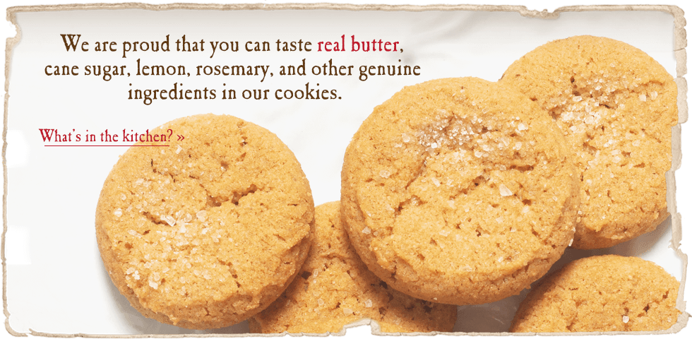We are proud that you can taste real butter, cane sugar, lemon, rosemary, and other genuine ingredients in our cookies.