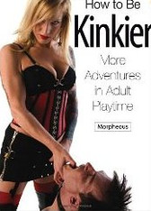How to Be Kinkier : More Adventures in Adult Playtime