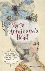 Marie Antoinette's Head : The Royal Hairdresser, The Queen and the Revolution