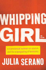 Whipping Girl : A Transsexual Woman on Sexism and the Scapegoating of Femininity
