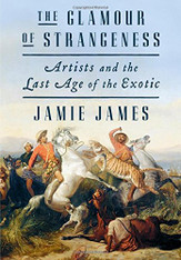The Glamour of Strangeness : Artists and the Last Age of the Exotic