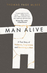 Man Alive : A True Story of Violence, Forgiveness and Becoming a Man