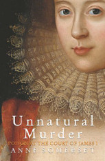 Unnatural Murder : Poison In The Court Of James  I: The Overbury Murder