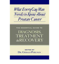 What Every Gay Man Needs to Know About Prostate Cancer : The Essential Guide to Diagnosis, Treatment & Recovery