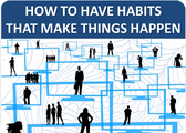 How to Have Habits That Make Things Happen