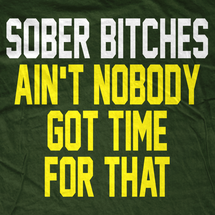 Sober Bitches Ain't Nobody got Time for That T-Shirt