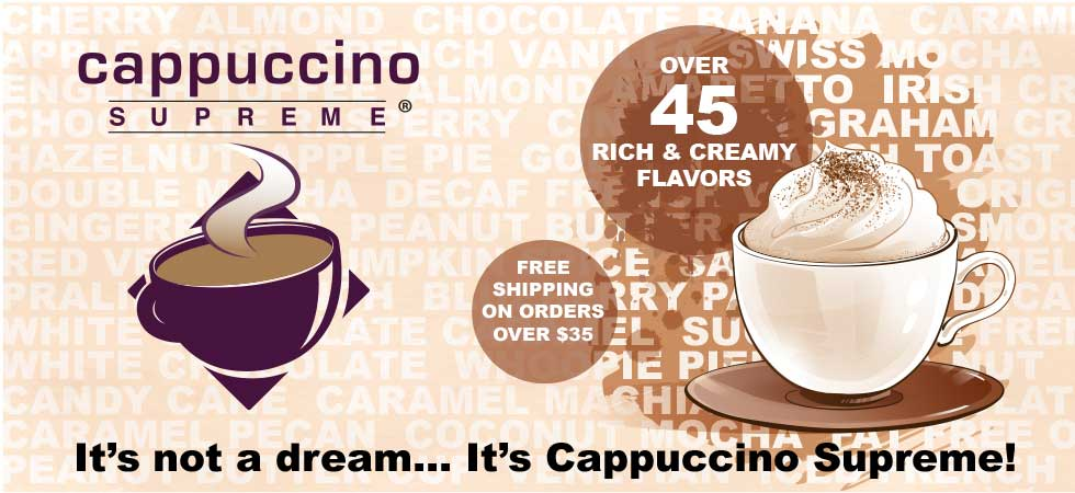 Over 45 flavors of rich and creamy cappuccino supreme. It's not a dream!