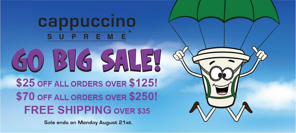 Cappuccino Supreme August Go Big Sale! Save $25. off all orders over $125 and save $70 off all orders over $250