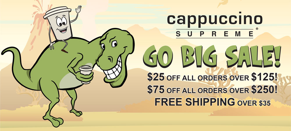 the Cappuccino Supreme Go Bigger Sale. $25 off all orders over $125! $75 off all orders over $250!
