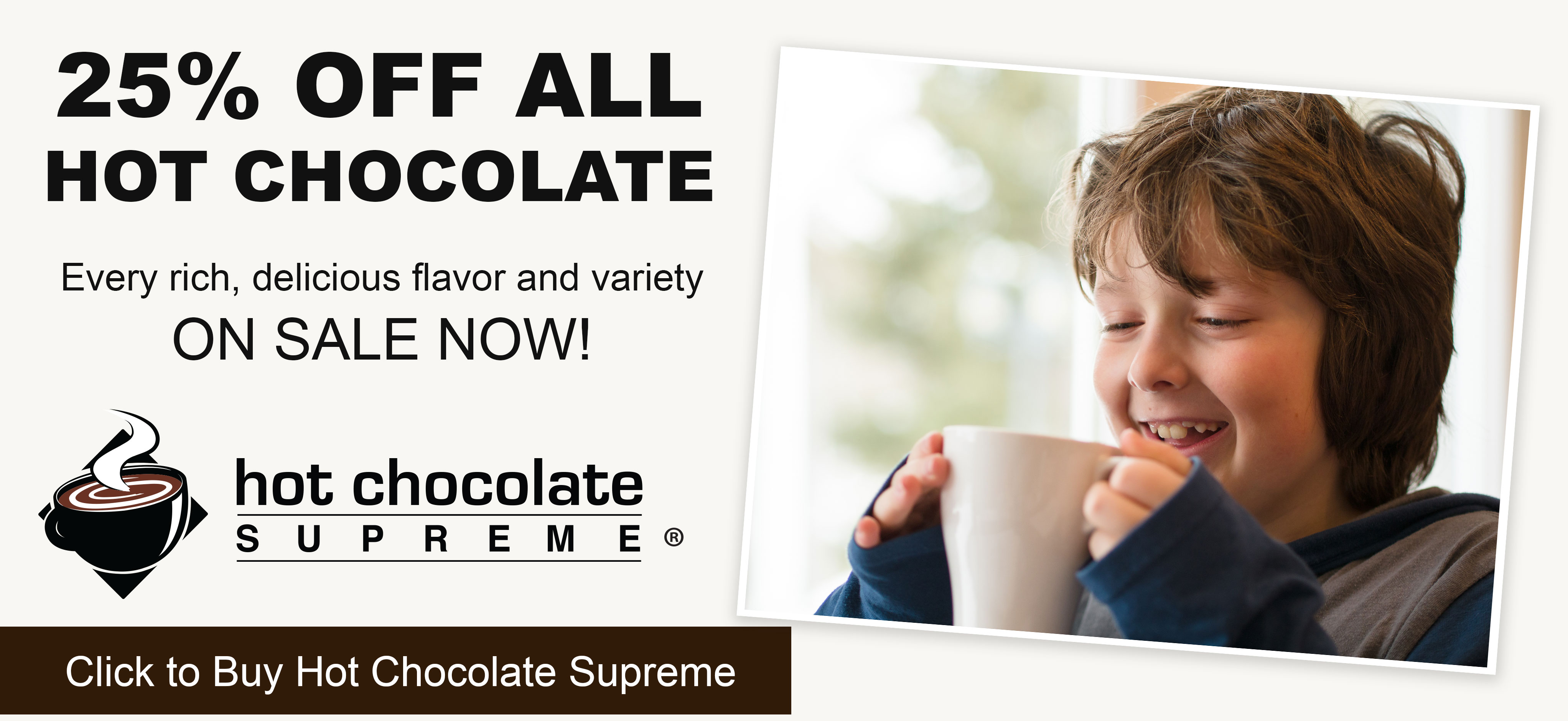 25% off all hot chocolate. Every rich and delicious variety and flavor on sale now! Click to buy Hot Chocolate Supreme.