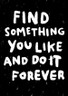 Find Something You Like And Do It Forever