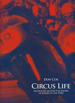 Circus Life: Australian Motorcycle Racers In Europe In The 1950s By Don Cox