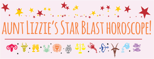 Aunt Lizzie's Star Blast Horoscope