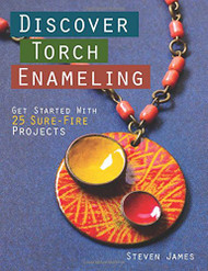 Discover Torch Enameling: Get Started with 25 Sure-Fire Jewelry Projects - Steven James