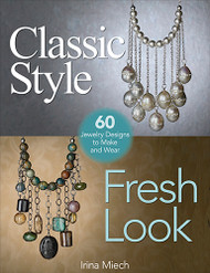 Classic Style, Fresh Look: Sixty Jewelry Designs to Make and Wear - Irina Miech