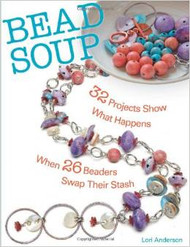 Bead Soup: 32 Projects Show What Happens When 26 Beaders Swap Their Stash - Lori Anderson
