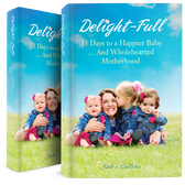 Delight-Full: 31 Days to a Happier Baby ...And Wholehearted Motherhood