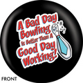 OTB A Bad Day Bowling Is Better Than A Good Day Working  Bowling ball
