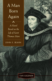 A Man Born Again: A Novel Based on the Life of St. Thomas More - John Beahn