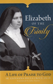 Elizabeth of the Trinity: A Life of Praise to God - Sr. Giovanna della Croce