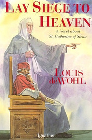 Lay Siege to Heaven: A Novel about St. Catherine of Siena - Louis de Wohl