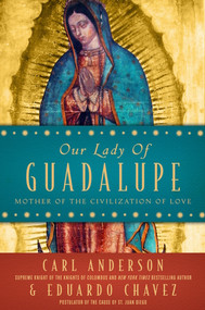 Our Lady of Guadalupe: Mother of the Civilization of Love - Carl Anderson